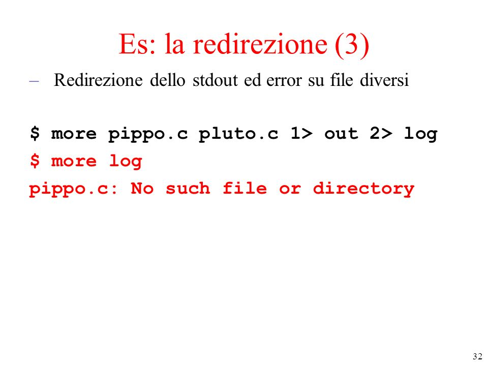 Es: la redirezione (3) Redirezione dello stdout ed error su file diversi. $ more pippo.c pluto.c 1> out 2> log.