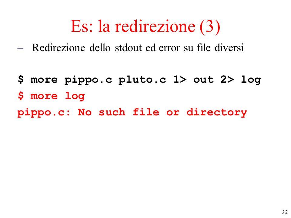 Es: la redirezione (3) Redirezione dello stdout ed error su file diversi. $ more pippo.c pluto.c 1> out 2> log.