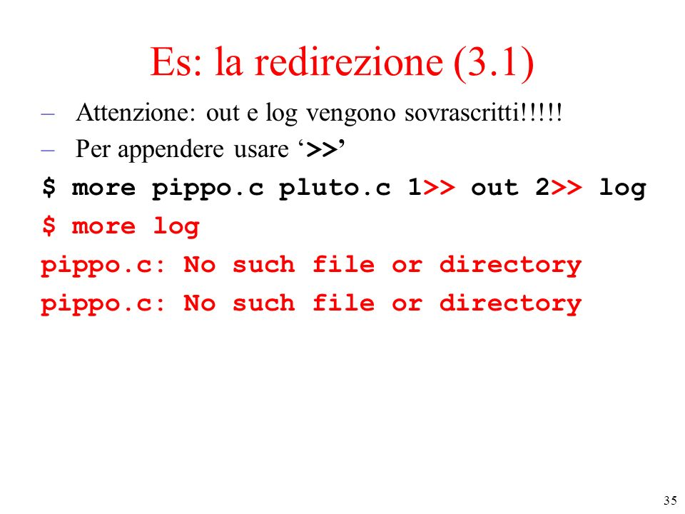 Es: la redirezione (3.1) Attenzione: out e log vengono sovrascritti!!!!! Per appendere usare '>>' $ more pippo.c pluto.c 1>> out 2>> log.