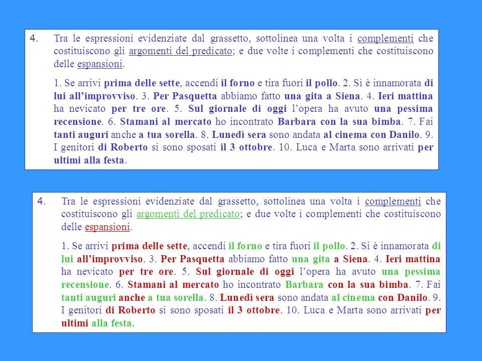 4. Tra le espressioni evidenziate dal grassetto, sottolinea una volta i complementi che costituiscono gli argomenti del predicato; e due volte i complementi che costituiscono delle espansioni.