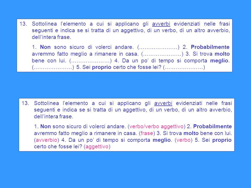 13. Sottolinea l'elemento a cui si applicano gli avverbi evidenziati nelle frasi seguenti e indica se si tratta di un aggettivo, di un verbo, di un altro avverbio, dell'intera frase.