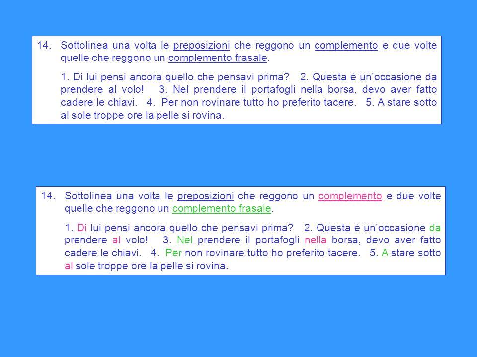 14. Sottolinea una volta le preposizioni che reggono un complemento e due volte quelle che reggono un complemento frasale.