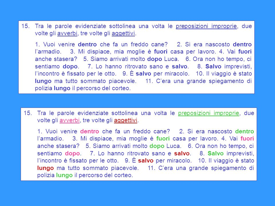 15. Tra le parole evidenziate sottolinea una volta le preposizioni improprie, due volte gli avverbi, tre volte gli aggettivi.