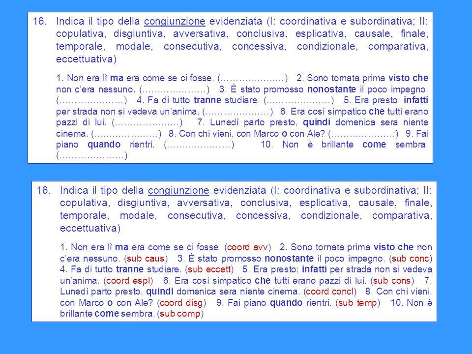 16. Indica il tipo della congiunzione evidenziata (I: coordinativa e subordinativa; II: copulativa, disgiuntiva, avversativa, conclusiva, esplicativa, causale, finale, temporale, modale, consecutiva, concessiva, condizionale, comparativa, eccettuativa)