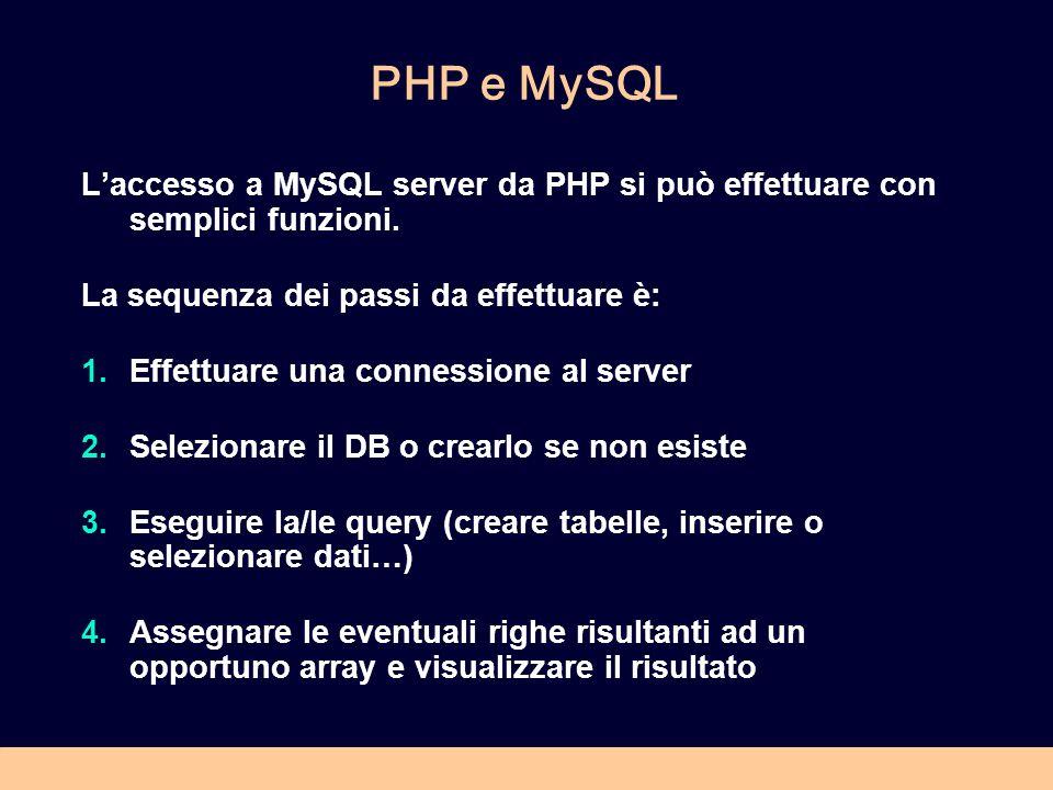 PHP e MySQL L'accesso a MySQL server da PHP si può effettuare con semplici funzioni. La sequenza dei passi da effettuare è: