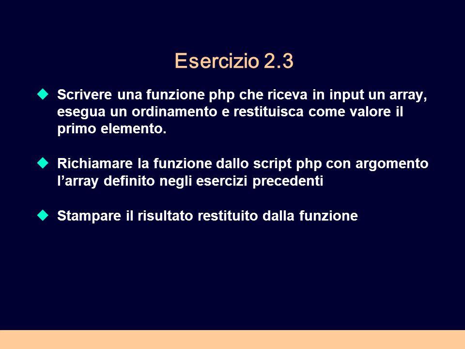 Esercizio 2.3 Scrivere una funzione php che riceva in input un array, esegua un ordinamento e restituisca come valore il primo elemento.