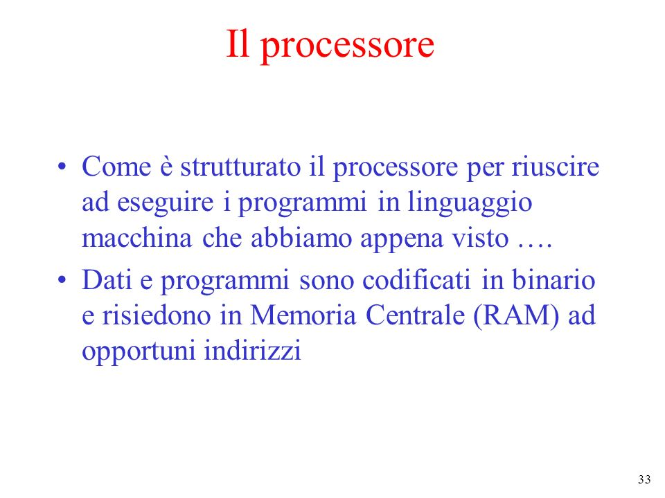 Il processore Come è strutturato il processore per riuscire ad eseguire i programmi in linguaggio macchina che abbiamo appena visto ….