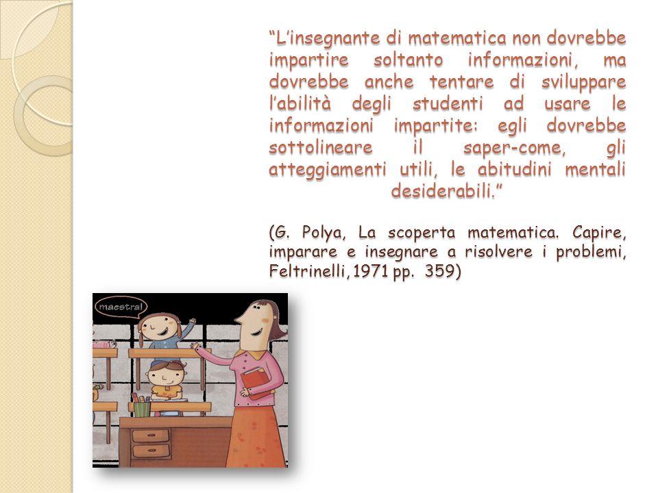 L'insegnante di matematica non dovrebbe impartire soltanto informazioni, ma dovrebbe anche tentare di sviluppare l'abilità degli studenti ad usare le informazioni impartite: egli dovrebbe sottolineare il saper-come, gli atteggiamenti utili, le abitudini mentali desiderabili. (G.