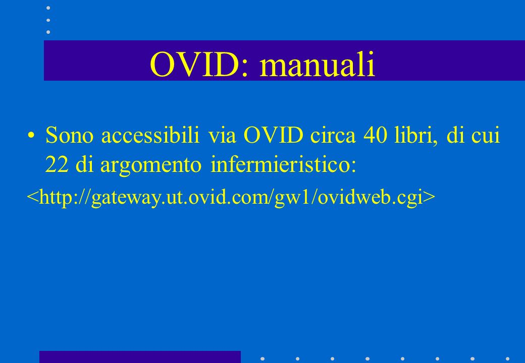 OVID: manuali Sono accessibili via OVID circa 40 libri, di cui 22 di argomento infermieristico: <http://gateway.ut.ovid.com/gw1/ovidweb.cgi>