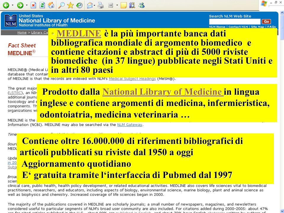 MEDLINE è la più importante banca dati bibliografica mondiale di argomento biomedico e contiene citazioni e abstract di più di 5000 riviste biomediche (in 37 lingue) pubblicate negli Stati Uniti e in altri 80 paesi