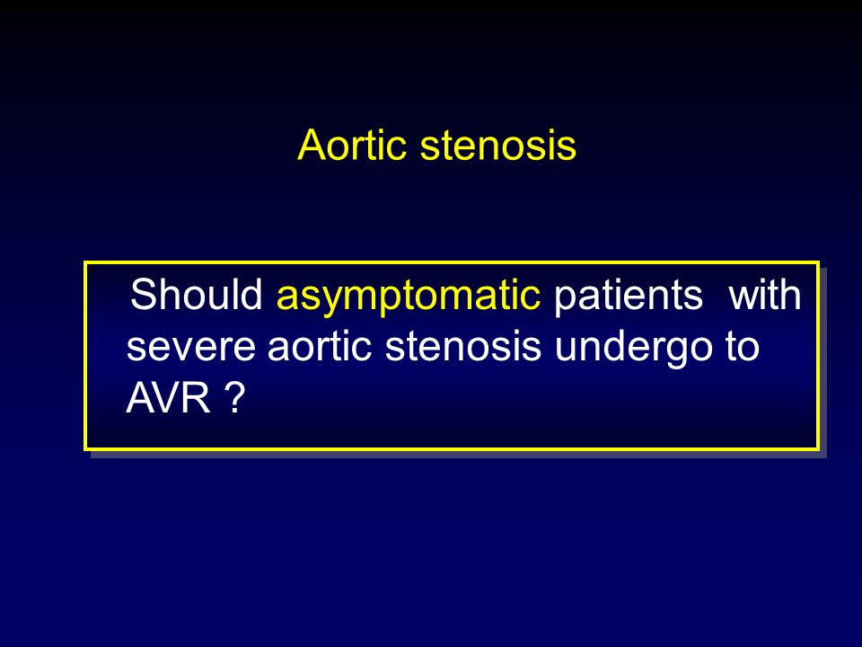 Aortic stenosis Should asymptomatic patients with severe aortic stenosis undergo to AVR