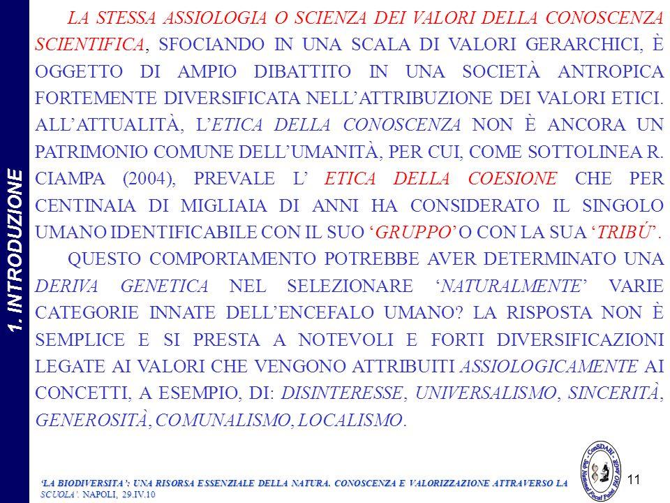 LA STESSA ASSIOLOGIA O SCIENZA DEI VALORI DELLA CONOSCENZA SCIENTIFICA, SFOCIANDO IN UNA SCALA DI VALORI GERARCHICI, È OGGETTO DI AMPIO DIBATTITO IN UNA SOCIETÀ ANTROPICA FORTEMENTE DIVERSIFICATA NELL'ATTRIBUZIONE DEI VALORI ETICI. ALL'ATTUALITÀ, L'ETICA DELLA CONOSCENZA NON È ANCORA UN PATRIMONIO COMUNE DELL'UMANITÀ, PER CUI, COME SOTTOLINEA R. CIAMPA (2004), PREVALE L' ETICA DELLA COESIONE CHE PER CENTINAIA DI MIGLIAIA DI ANNI HA CONSIDERATO IL SINGOLO UMANO IDENTIFICABILE CON IL SUO 'GRUPPO' O CON LA SUA 'TRIBÚ'.