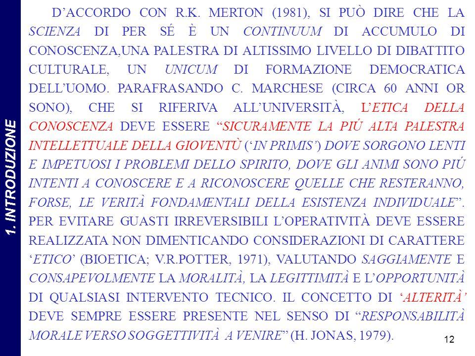 D'ACCORDO CON R.K. MERTON (1981), SI PUÒ DIRE CHE LA SCIENZA DI PER SÉ È UN CONTINUUM DI ACCUMULO DI CONOSCENZA,UNA PALESTRA DI ALTISSIMO LIVELLO DI DIBATTITO CULTURALE, UN UNICUM DI FORMAZIONE DEMOCRATICA DELL'UOMO. PARAFRASANDO C. MARCHESE (CIRCA 60 ANNI OR SONO), CHE SI RIFERIVA ALL'UNIVERSITÀ, L'ETICA DELLA CONOSCENZA DEVE ESSERE SICURAMENTE LA PIÚ ALTA PALESTRA INTELLETTUALE DELLA GIOVENTÙ ('IN PRIMIS') DOVE SORGONO LENTI E IMPETUOSI I PROBLEMI DELLO SPIRITO, DOVE GLI ANIMI SONO PIÚ INTENTI A CONOSCERE E A RICONOSCERE QUELLE CHE RESTERANNO, FORSE, LE VERITÀ FONDAMENTALI DELLA ESISTENZA INDIVIDUALE . PER EVITARE GUASTI IRREVERSIBILI L'OPERATIVITÀ DEVE ESSERE REALIZZATA NON DIMENTICANDO CONSIDERAZIONI DI CARATTERE 'ETICO' (BIOETICA; V.R.POTTER, 1971), VALUTANDO SAGGIAMENTE E CONSAPEVOLMENTE LA MORALITÀ, LA LEGITTIMITÀ E L'OPPORTUNITÀ DI QUALSIASI INTERVENTO TECNICO. IL CONCETTO DI 'ALTERITÀ' DEVE SEMPRE ESSERE PRESENTE NEL SENSO DI RESPONSABILITÀ MORALE VERSO SOGGETTIVITÀ A VENIRE (H. JONAS, 1979).