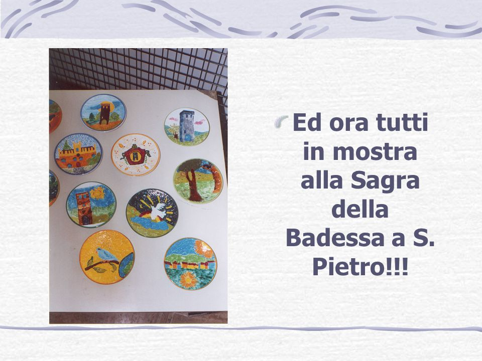 Ed ora tutti in mostra alla Sagra della Badessa a S. Pietro!!!