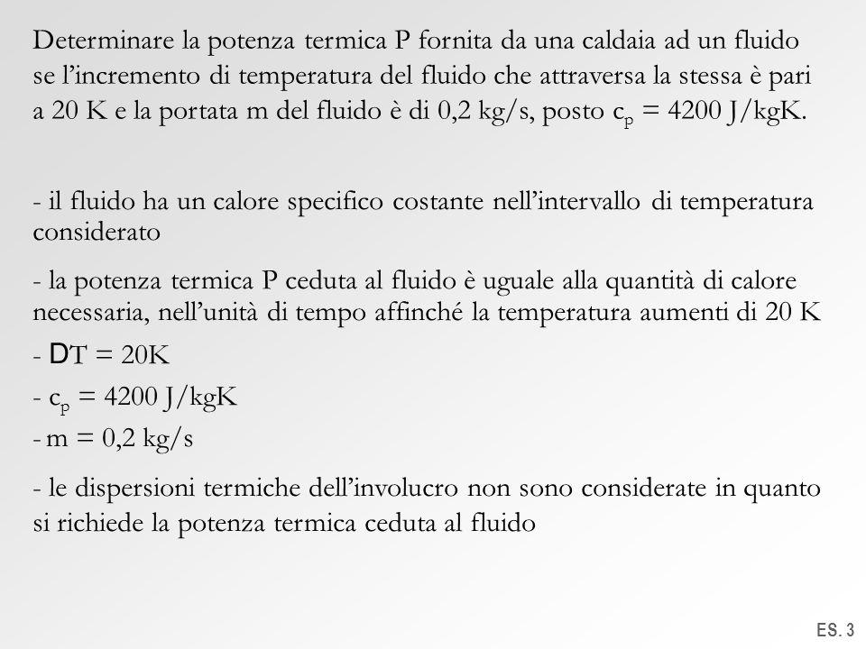 Determinare la potenza termica P fornita da una caldaia ad un fluido se l'incremento di temperatura del fluido che attraversa la stessa è pari a 20 K e la portata m del fluido è di 0,2 kg/s, posto cp = 4200 J/kgK.