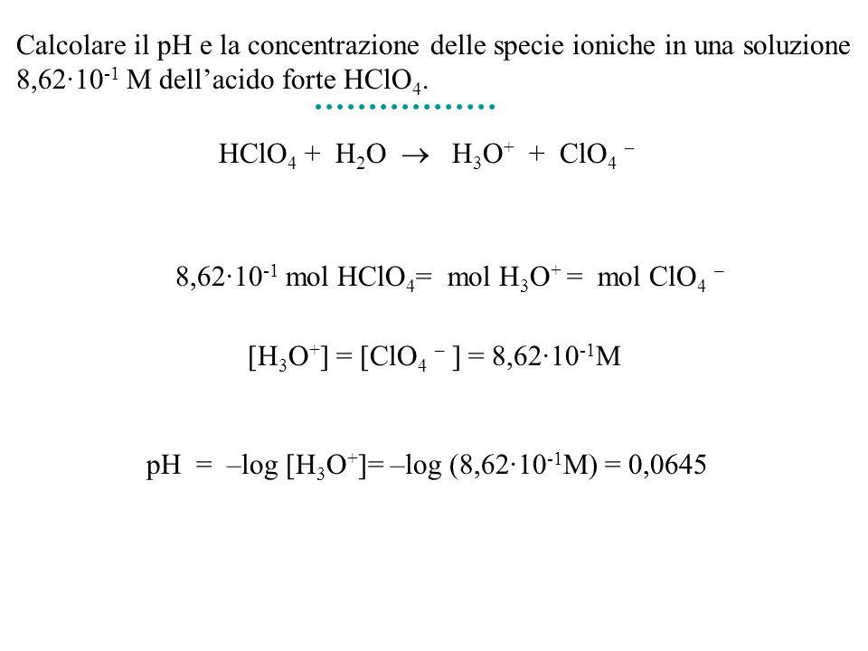 Calcolare il pH e la concentrazione delle specie ioniche in una soluzione 8,62·10-1 M dell'acido forte HClO4.