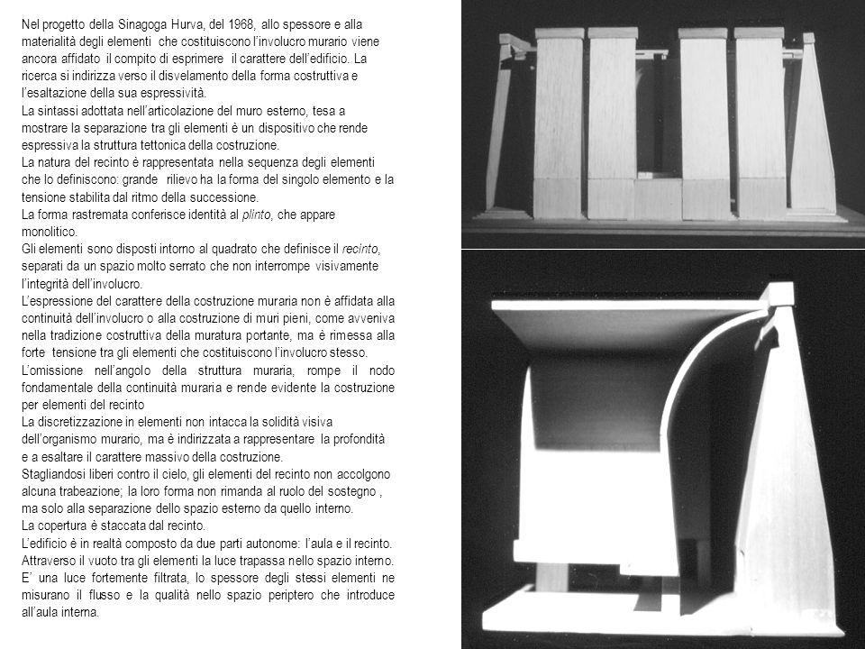 Nel progetto della Sinagoga Hurva, del 1968, allo spessore e alla materialità degli elementi che costituiscono l'involucro murario viene ancora affidato il compito di esprimere il carattere dell'edificio. La ricerca si indirizza verso il disvelamento della forma costruttiva e l'esaltazione della sua espressività.