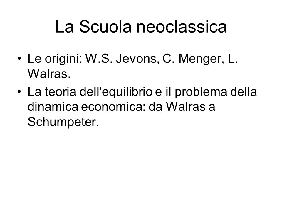 La Scuola neoclassica Le origini: W.S. Jevons, C. Menger, L. Walras.