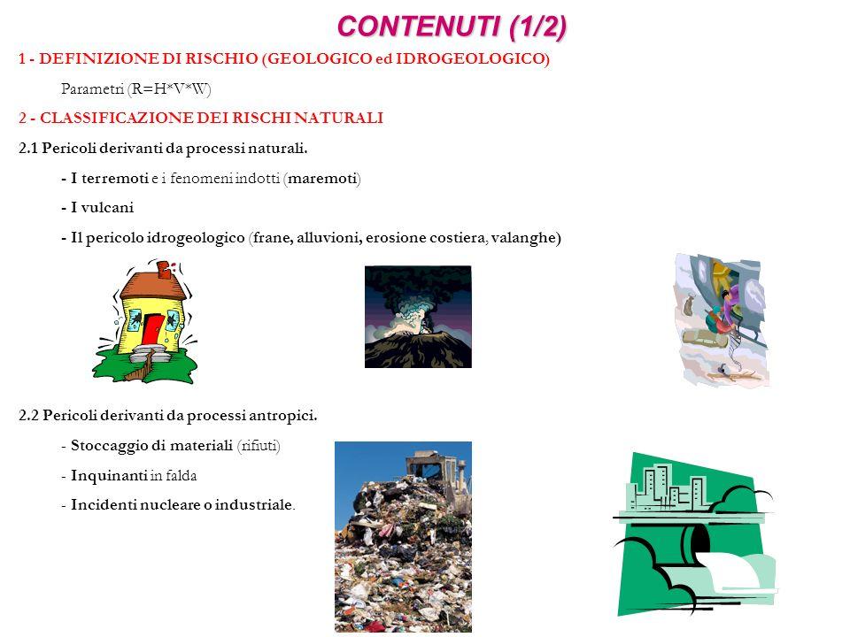 CONTENUTI (1/2) 1 - DEFINIZIONE DI RISCHIO (GEOLOGICO ed IDROGEOLOGICO) Parametri (R=H*V*W) 2 - CLASSIFICAZIONE DEI RISCHI NATURALI.