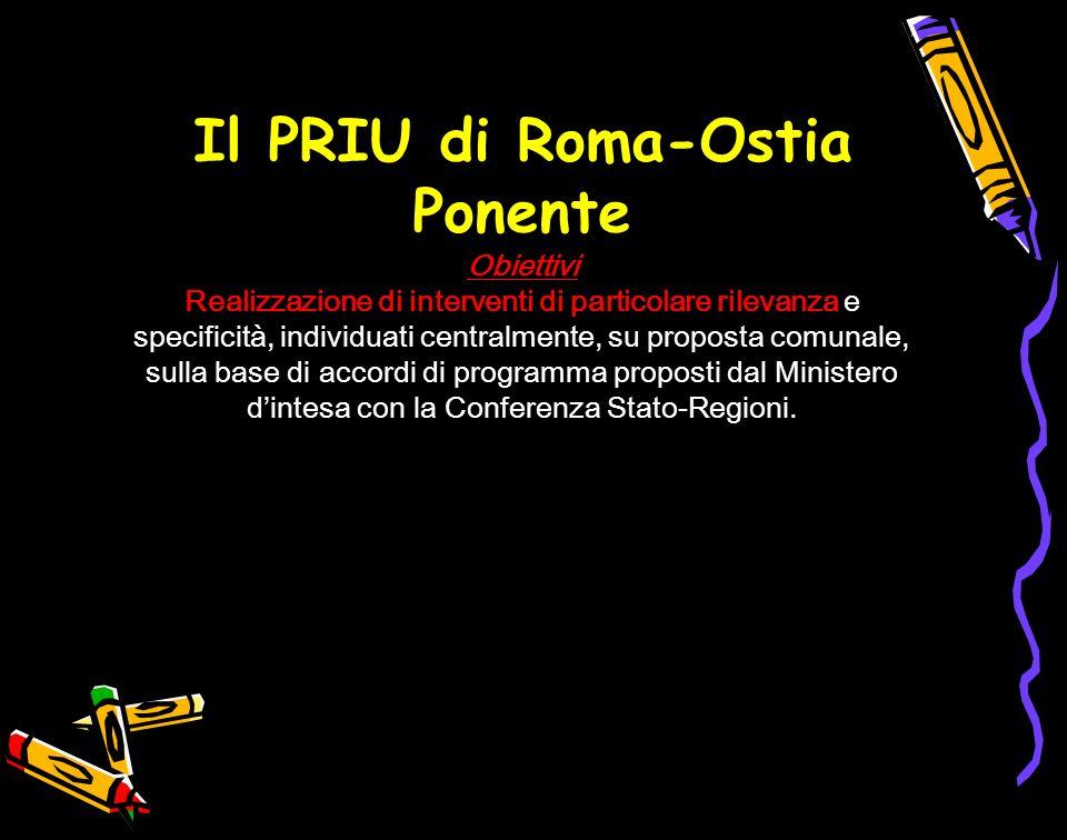 Il PRIU di Roma-Ostia Ponente Obiettivi Realizzazione di interventi di particolare rilevanza e specificità, individuati centralmente, su proposta comunale, sulla base di accordi di programma proposti dal Ministero d'intesa con la Conferenza Stato-Regioni.