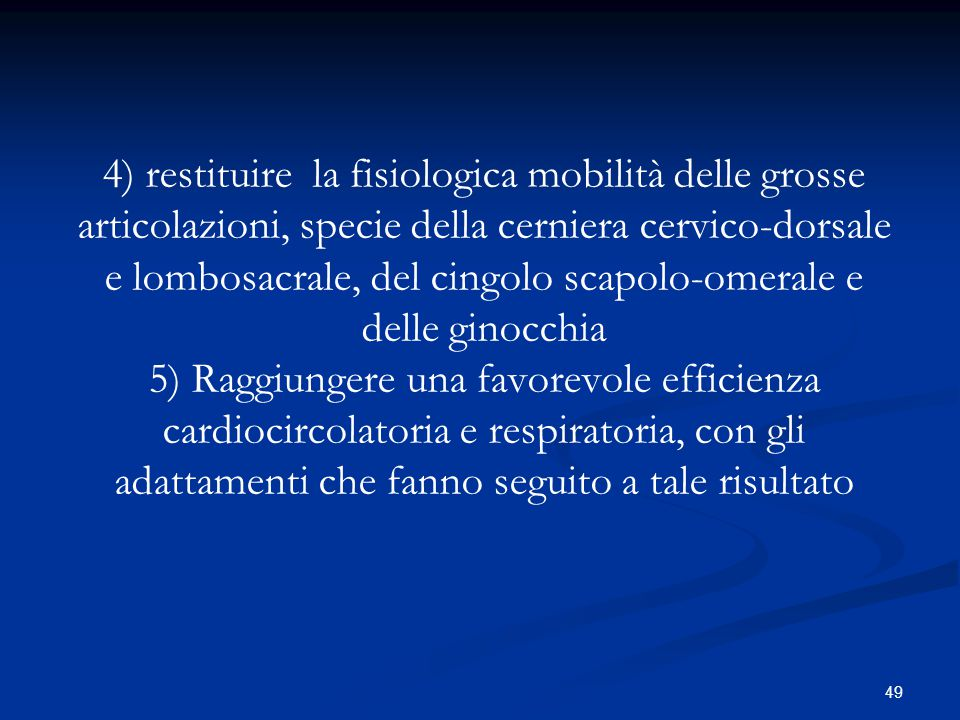 4) restituire la fisiologica mobilità delle grosse articolazioni, specie della cerniera cervico-dorsale e lombosacrale, del cingolo scapolo-omerale e delle ginocchia 5) Raggiungere una favorevole efficienza cardiocircolatoria e respiratoria, con gli adattamenti che fanno seguito a tale risultato