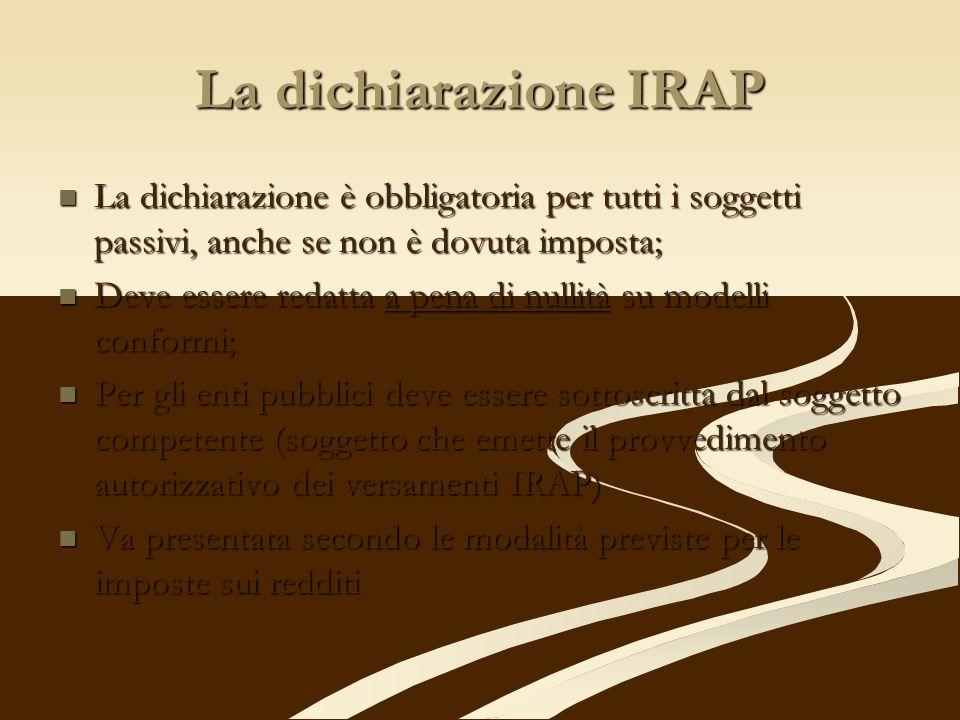 La dichiarazione IRAP La dichiarazione è obbligatoria per tutti i soggetti passivi, anche se non è dovuta imposta;