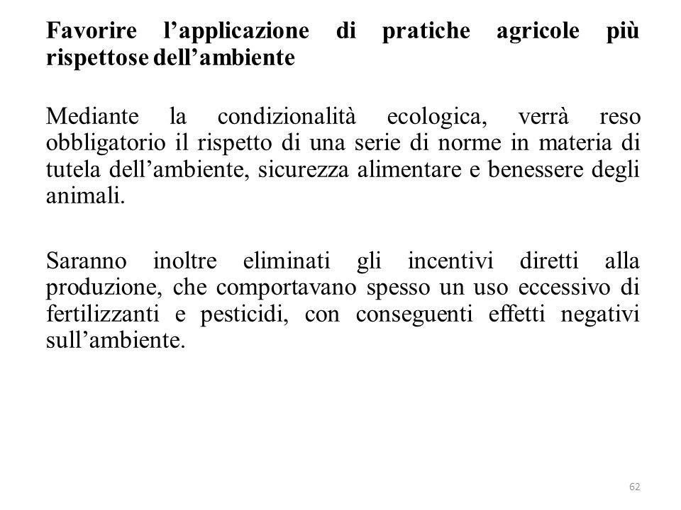 Favorire l'applicazione di pratiche agricole più rispettose dell'ambiente Mediante la condizionalità ecologica, verrà reso obbligatorio il rispetto di una serie di norme in materia di tutela dell'ambiente, sicurezza alimentare e benessere degli animali.