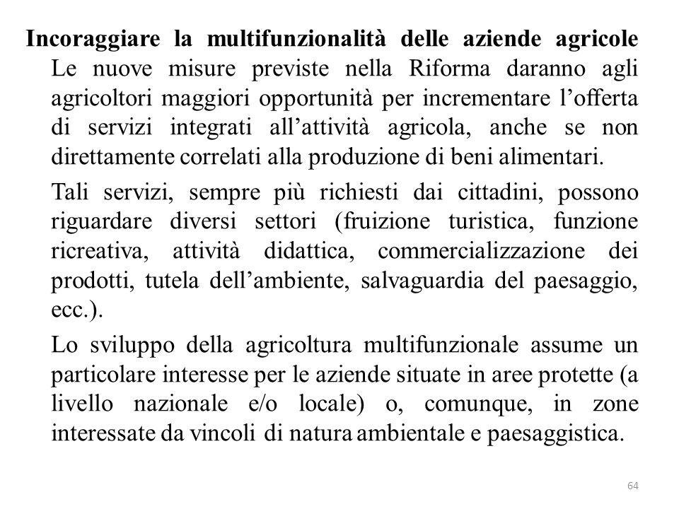 Incoraggiare la multifunzionalità delle aziende agricole Le nuove misure previste nella Riforma daranno agli agricoltori maggiori opportunità per incrementare l'offerta di servizi integrati all'attività agricola, anche se non direttamente correlati alla produzione di beni alimentari.