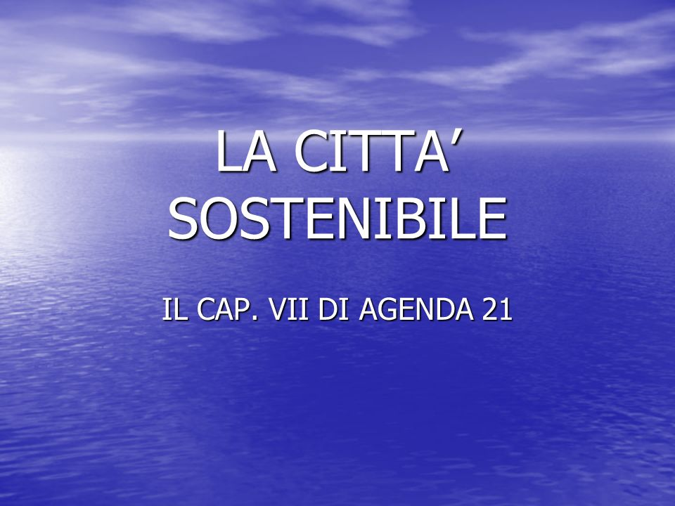 LA CITTA' SOSTENIBILE IL CAP. VII DI AGENDA 21