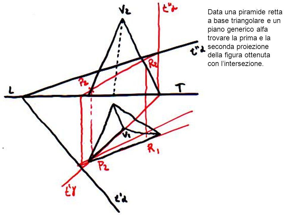 Data una piramide retta a base triangolare e un piano generico alfa trovare la prima e la seconda proiezione della figura ottenuta con l'intersezione.