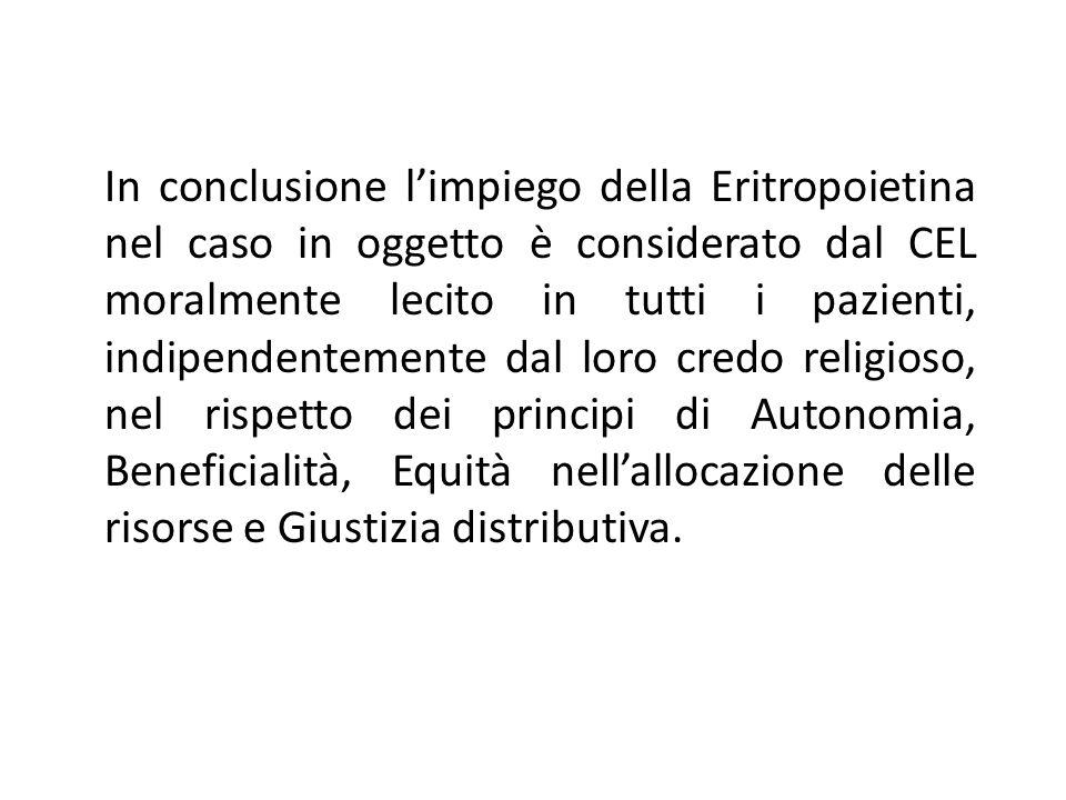 In conclusione l'impiego della Eritropoietina nel caso in oggetto è considerato dal CEL moralmente lecito in tutti i pazienti, indipendentemente dal loro credo religioso, nel rispetto dei principi di Autonomia, Beneficialità, Equità nell'allocazione delle risorse e Giustizia distributiva.