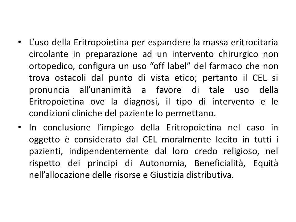 L'uso della Eritropoietina per espandere la massa eritrocitaria circolante in preparazione ad un intervento chirurgico non ortopedico, configura un uso off label del farmaco che non trova ostacoli dal punto di vista etico; pertanto il CEL si pronuncia all'unanimità a favore di tale uso della Eritropoietina ove la diagnosi, il tipo di intervento e le condizioni cliniche del paziente lo permettano.