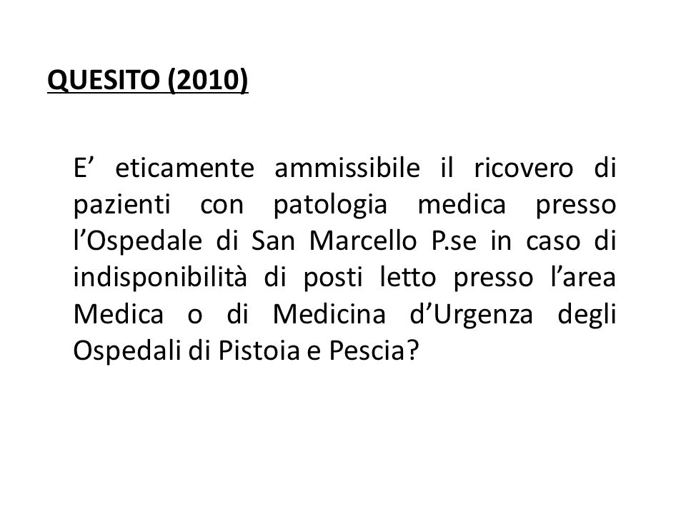 QUESITO (2010) E' eticamente ammissibile il ricovero di pazienti con patologia medica presso l'Ospedale di San Marcello P.se in caso di indisponibilità di posti letto presso l'area Medica o di Medicina d'Urgenza degli Ospedali di Pistoia e Pescia