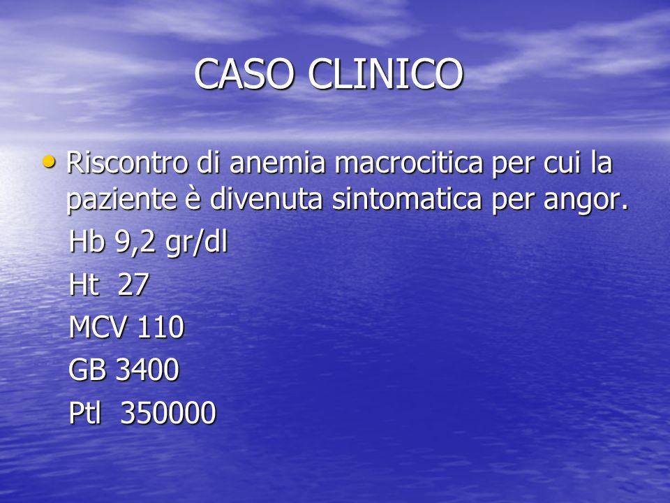 CASO CLINICO Riscontro di anemia macrocitica per cui la paziente è divenuta sintomatica per angor. Hb 9,2 gr/dl.