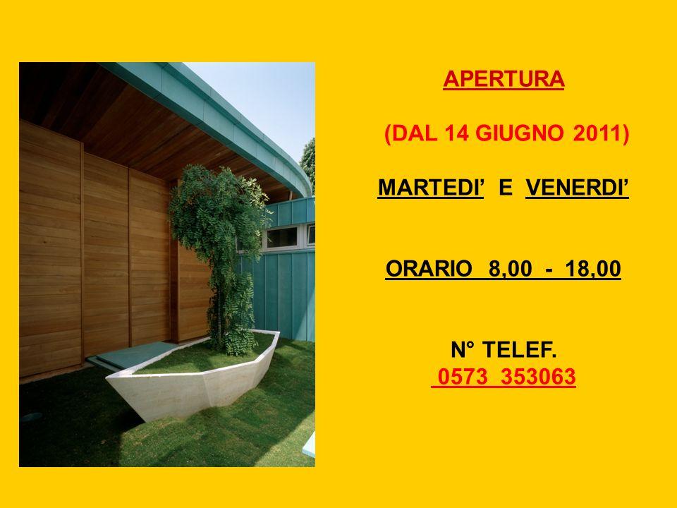 APERTURA (DAL 14 GIUGNO 2011) MARTEDI' E VENERDI' ORARIO 8,00 - 18,00 N° TELEF. 0573 353063