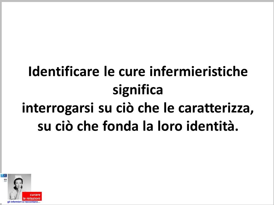 Identificare le cure infermieristiche significa interrogarsi su ciò che le caratterizza, su ciò che fonda la loro identità.