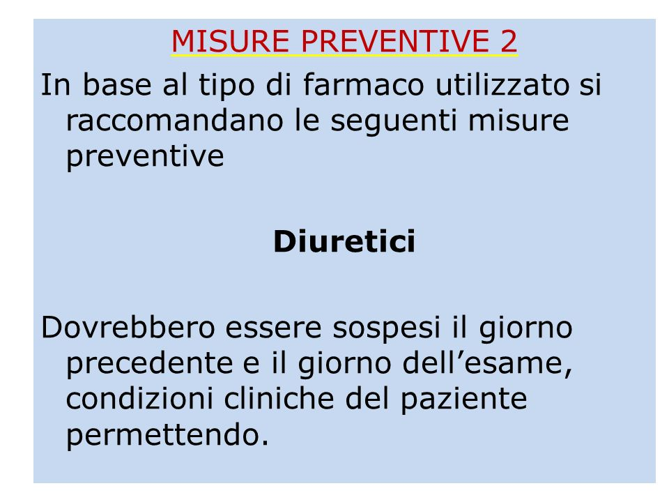 MISURE PREVENTIVE 2 In base al tipo di farmaco utilizzato si raccomandano le seguenti misure preventive Diuretici Dovrebbero essere sospesi il giorno precedente e il giorno dell'esame, condizioni cliniche del paziente permettendo.