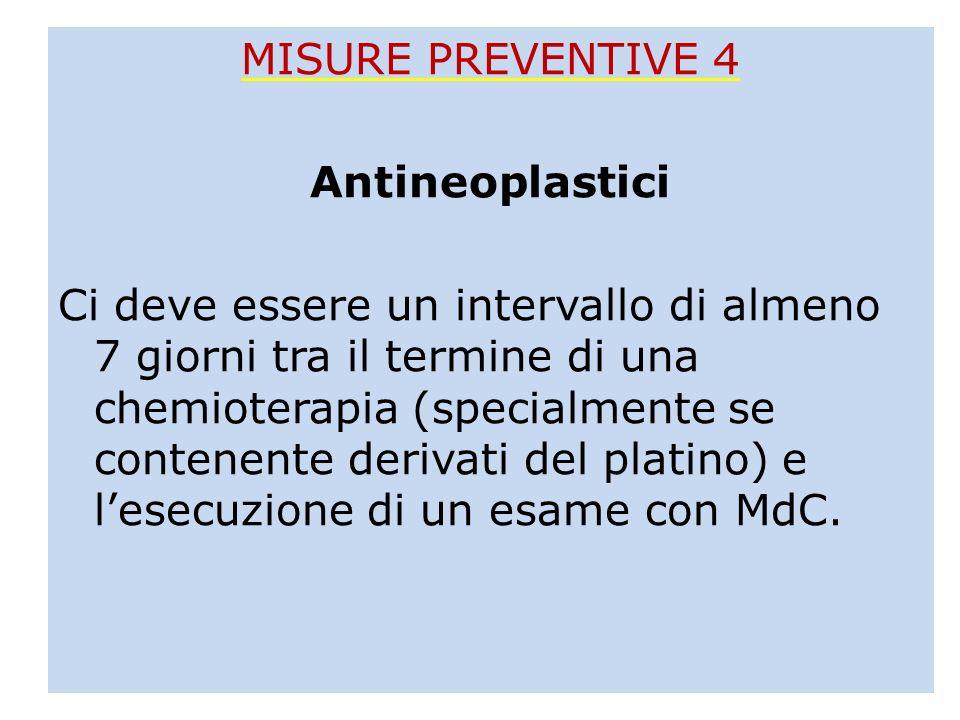 MISURE PREVENTIVE 4 Antineoplastici Ci deve essere un intervallo di almeno 7 giorni tra il termine di una chemioterapia (specialmente se contenente derivati del platino) e l'esecuzione di un esame con MdC.