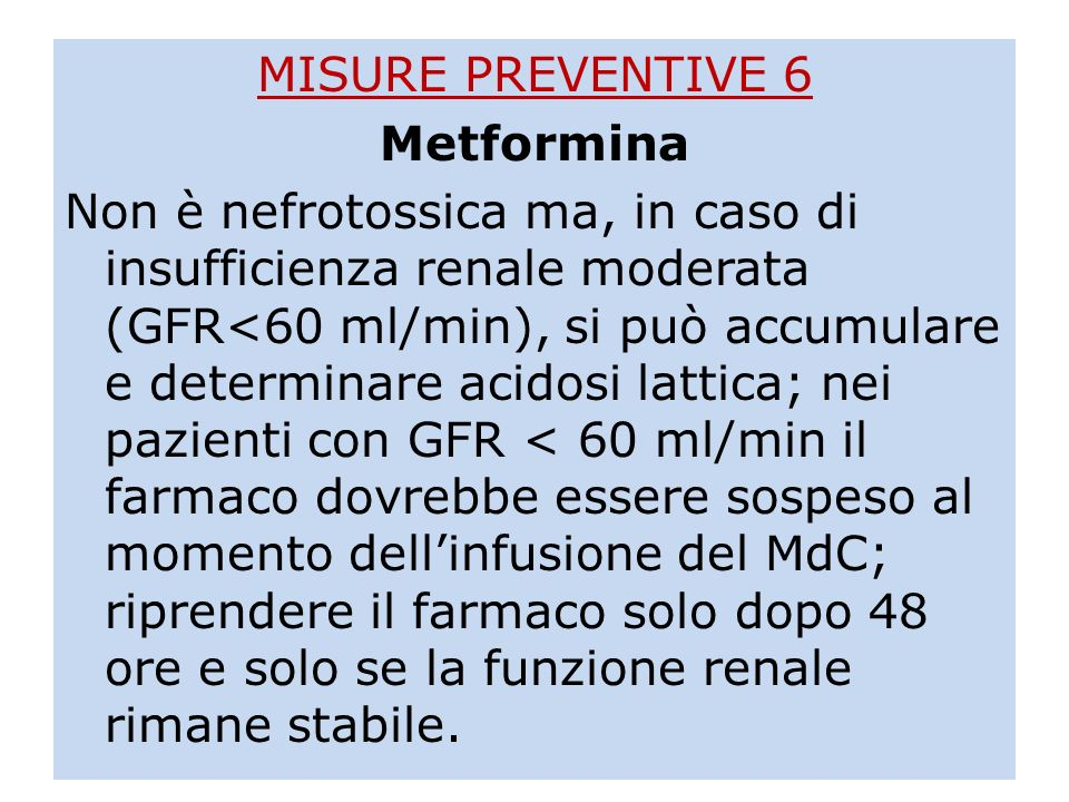 MISURE PREVENTIVE 6 Metformina Non è nefrotossica ma, in caso di insufficienza renale moderata (GFR<60 ml/min), si può accumulare e determinare acidosi lattica; nei pazienti con GFR < 60 ml/min il farmaco dovrebbe essere sospeso al momento dell'infusione del MdC; riprendere il farmaco solo dopo 48 ore e solo se la funzione renale rimane stabile.
