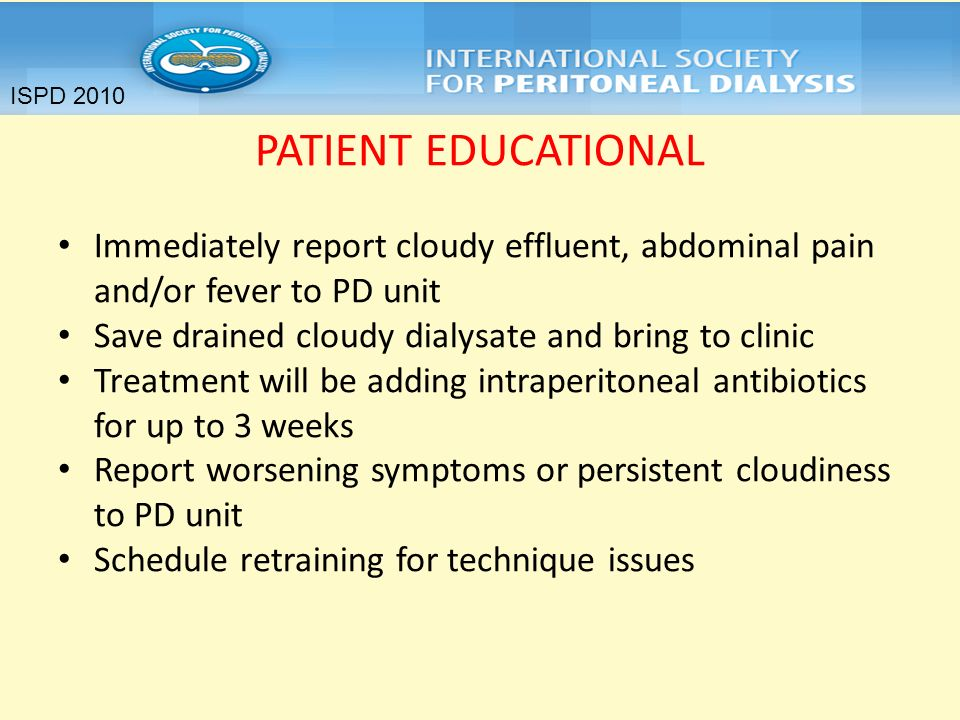 ISPD 2010PATIENT EDUCATIONAL. Immediately report cloudy effluent, abdominal pain and/or fever to PD unit.