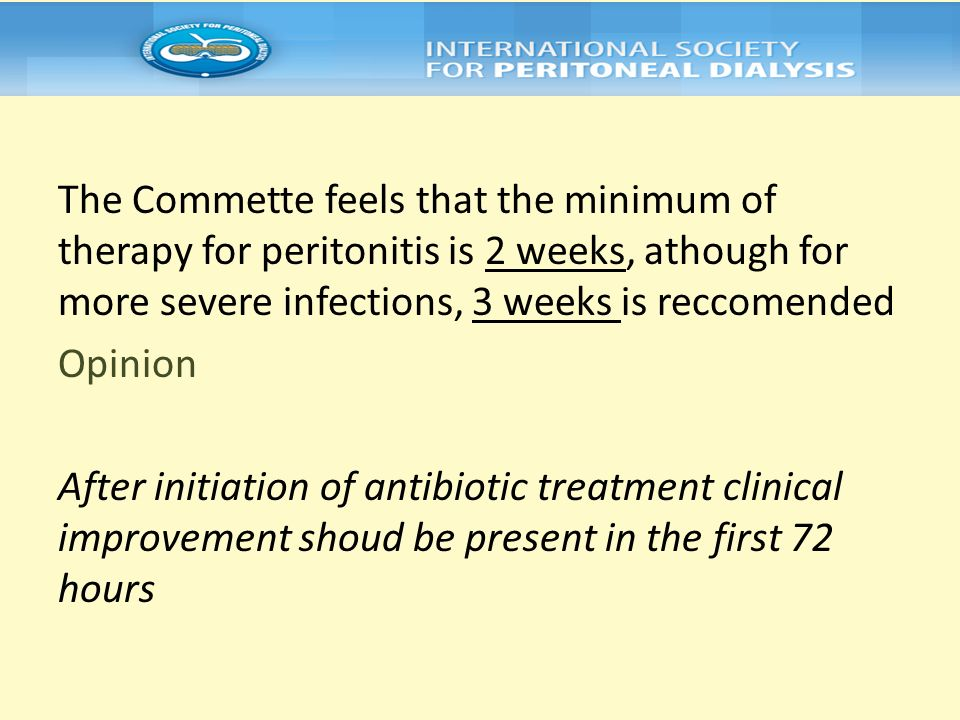 The Commette feels that the minimum of therapy for peritonitis is 2 weeks, athough for more severe infections, 3 weeks is reccomended Opinion After initiation of antibiotic treatment clinical improvement shoud be present in the first 72 hours