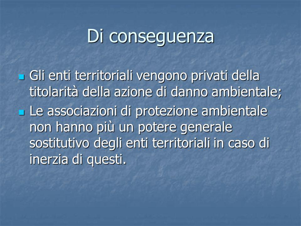 Di conseguenza Gli enti territoriali vengono privati della titolarità della azione di danno ambientale;
