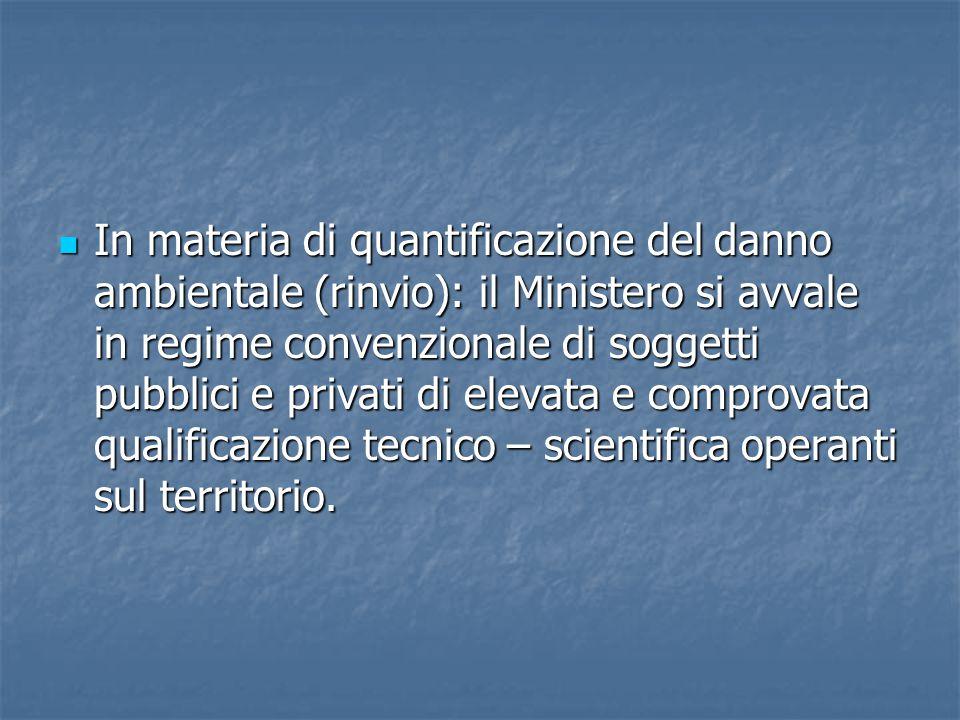 In materia di quantificazione del danno ambientale (rinvio): il Ministero si avvale in regime convenzionale di soggetti pubblici e privati di elevata e comprovata qualificazione tecnico – scientifica operanti sul territorio.