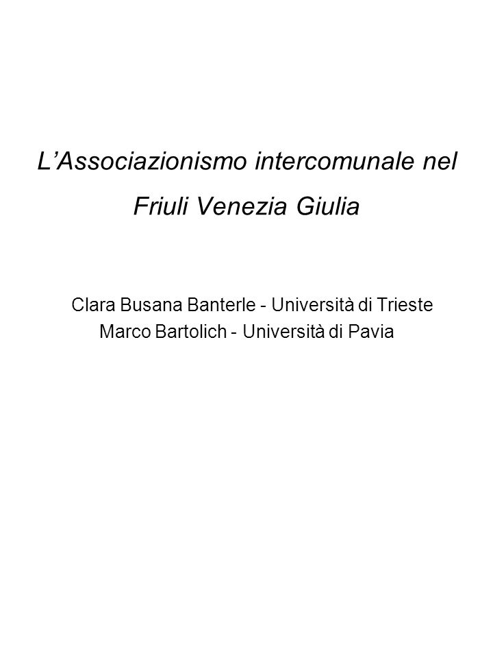 L'Associazionismo intercomunale nel Friuli Venezia Giulia Clara Busana Banterle - Università di Trieste Marco Bartolich - Università di Pavia