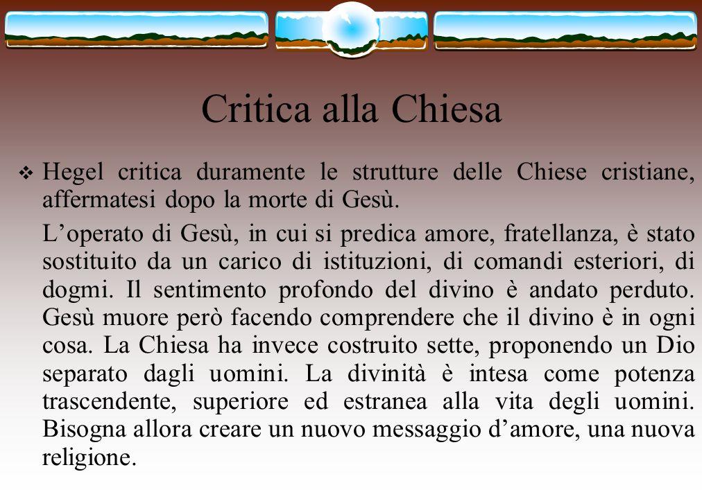 Critica alla Chiesa Hegel critica duramente le strutture delle Chiese cristiane, affermatesi dopo la morte di Gesù.