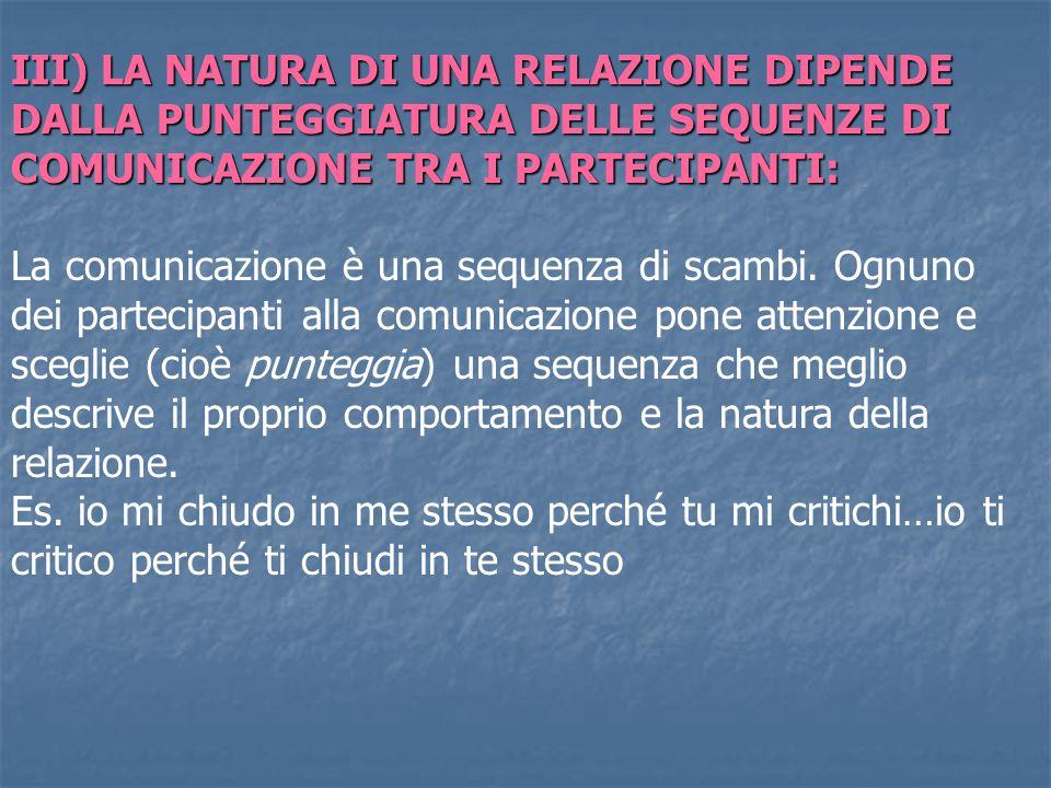 III) LA NATURA DI UNA RELAZIONE DIPENDE DALLA PUNTEGGIATURA DELLE SEQUENZE DI COMUNICAZIONE TRA I PARTECIPANTI: