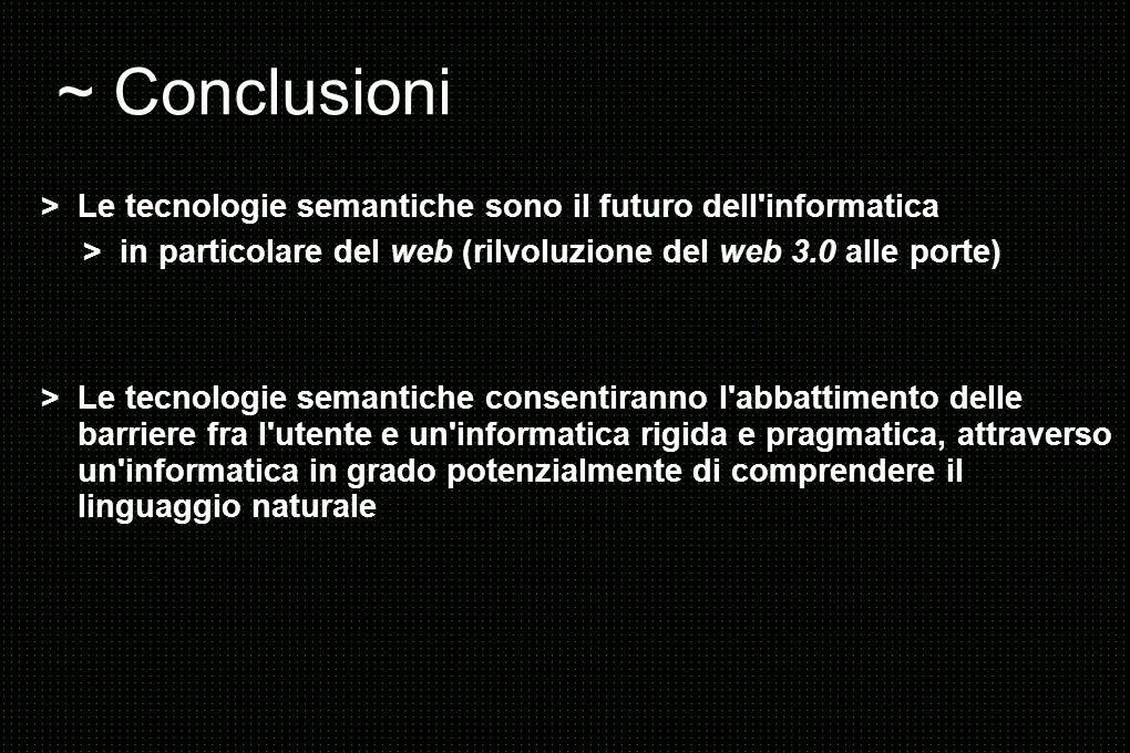 ~ Conclusioni > Le tecnologie semantiche sono il futuro dell informatica. > in particolare del web (rilvoluzione del web 3.0 alle porte)