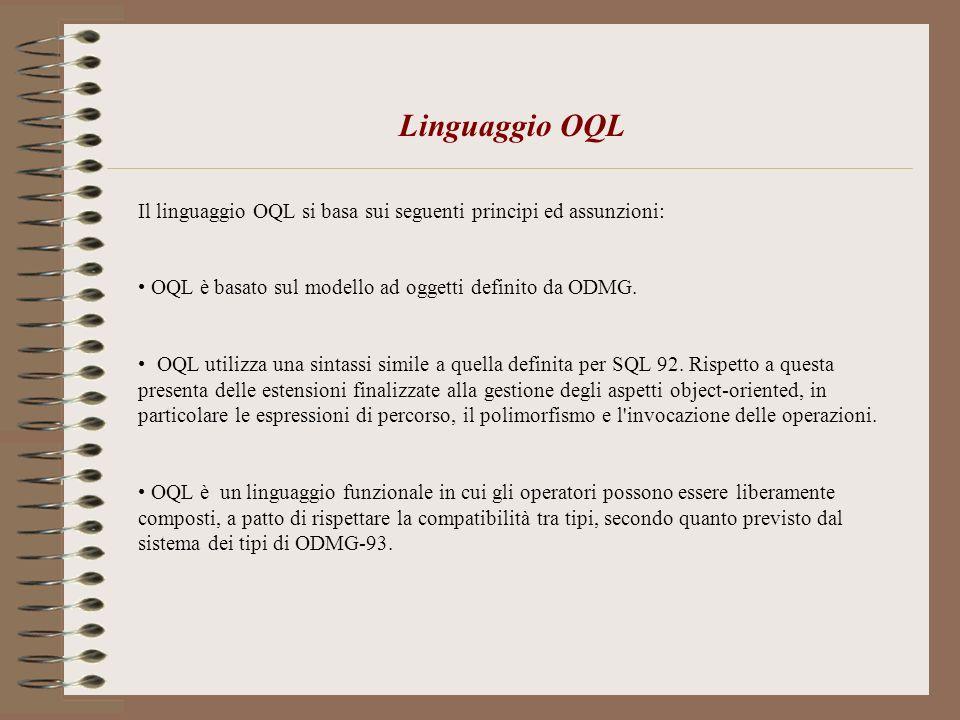 Linguaggio OQL Il linguaggio OQL si basa sui seguenti principi ed assunzioni: OQL è basato sul modello ad oggetti definito da ODMG.