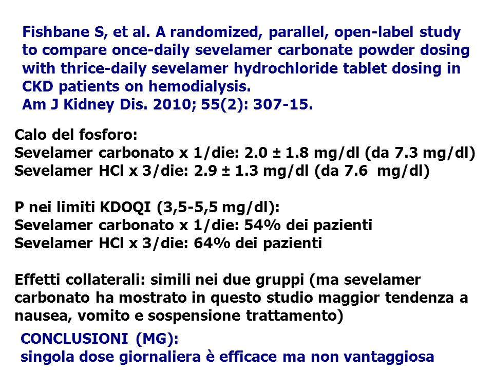 Fishbane S, et al. A randomized, parallel, open-label study to compare once-daily sevelamer carbonate powder dosing with thrice-daily sevelamer hydrochloride tablet dosing in CKD patients on hemodialysis.