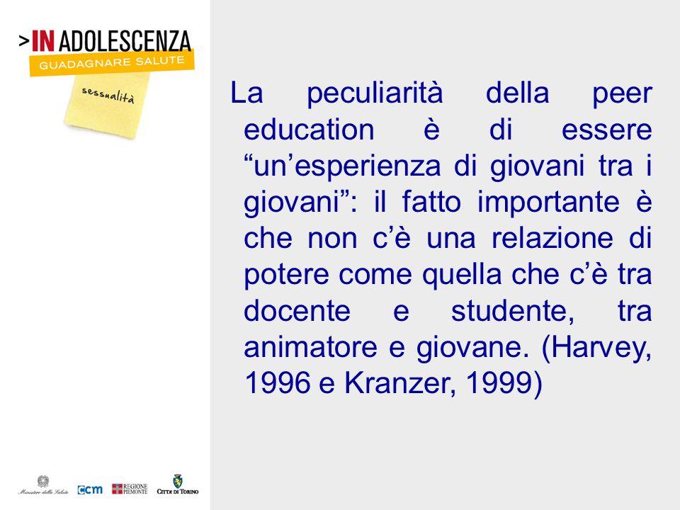 La peculiarità della peer education è di essere un'esperienza di giovani tra i giovani : il fatto importante è che non c'è una relazione di potere come quella che c'è tra docente e studente, tra animatore e giovane. (Harvey, 1996 e Kranzer, 1999)